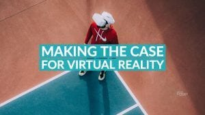 Making The Case For Virtual Reality
