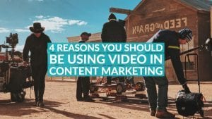 4 Reasons You Should Be Using Video In Content Marketing