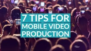 7 Tips for Mobile Video Production