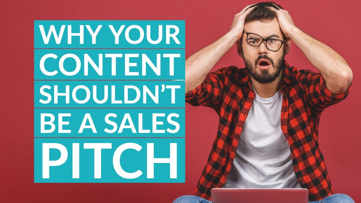Why your content shouldn't be a sales pitch