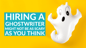 Hiring a ghostwriter might not be as scary as you think!